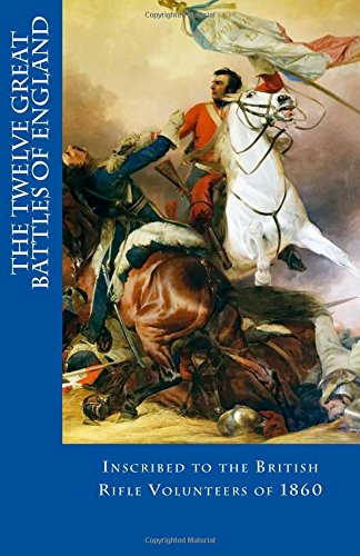 The Twelve Great Battles of England: Inscribed to the Bristish Rifle Volunteers of 1860 PDF