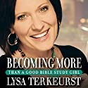 Becoming More Than a Good Bible Study Girl: Living the Faith after Bible Class Is Over Audiobook by Lysa TerKeurst Narrated by Lysa TerKeurst