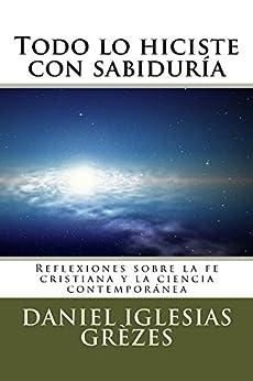 Todo lo hiciste con sabiduría: Reflexiones sobre la fe cristiana y la ciencia contemporánea (Spanish Edition) by [Grèzes, Daniel Iglesias]