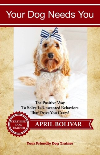 Download Your Dog Needs You: The Positive Way To Solve 14 Unwanted Behaviors That Drive You Crazy! (You Friendly Dog Trainer) (Volume 1) pdf epub