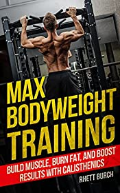 Max Bodyweight Training: Build Muscle, Burn Fat, And Boost Results With Calisthenics