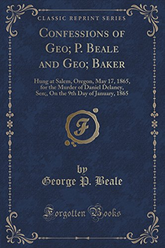 Confessions of Geo; P. Beale and Geo; Baker: Hung at Salem, Oregon, May 17, 1865, for the Murder of Daniel Delaney, Sen;, On the 9th Day of January, 1865 (Classic Reprint)