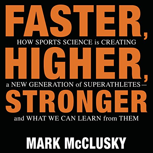 Faster, Higher, Stronger: How Sports Science Is Creating a New Generation of Superathletes - - and What We Can Learn from Them