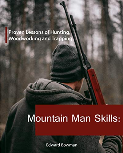 Mountain Man Skills: Proven Lessons of Hunting, Woodworking and Trapping