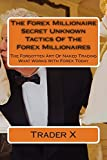 img - for The Forex Millionaire : Secret Unknown Tactics Of The Forex Millionaires: The Forgotten Art Of Naked Trading What Works With Forex Today by Trader X (2012-11-11) book / textbook / text book