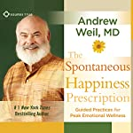 The Spontaneous Happiness Prescription: Guided Practices for Peak Emotional Wellness | Andrew Weil