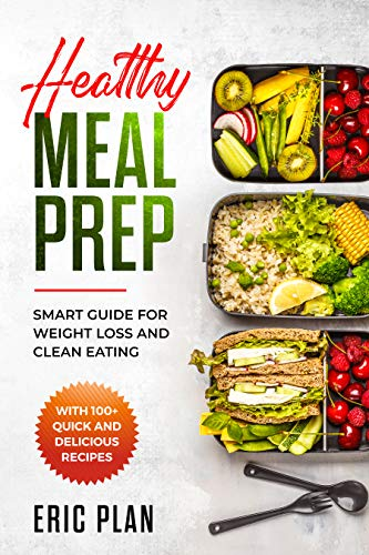 Healthy Meal Prep: Smart Guide for Weight Loss and Clean Eating with 100+ Quick and Delicious Recipes by Eric Plan