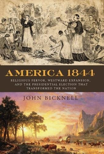 America 1844: Religious Fervor, Westward Expansion, and the Presidential Election That Transformed a Nation