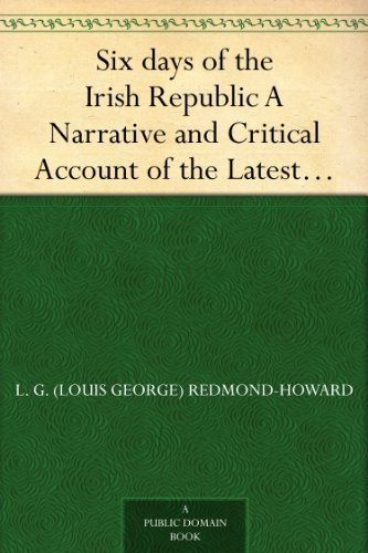 Six days of the Irish Republic A Narrative and Critical Account of the Latest Phase of Irish Politics