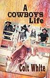 A Cowboy's Life, Colt White, 1462683215