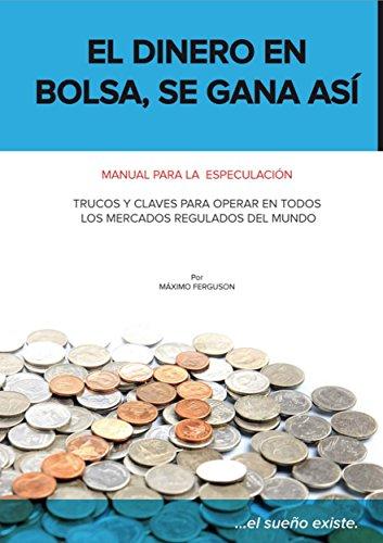 Descargar Libro El Dinero En Bolsa, Se Gana Así: Manual Para La Especulación. Trucos Y Claves Para Operar En Todos Los Mercados Regulados Del Mundo. Máximo Ferguson