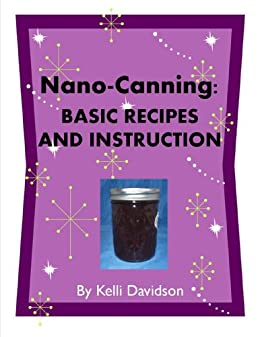 NANO-CANNING: BASIC RECIPES AND INSTRUCTION by [Davidson, Kelli]