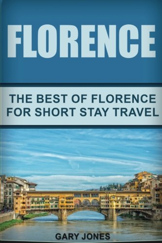Florence: The Best Of Florence For Short Stay Travel