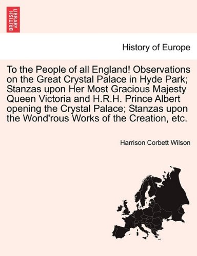 Download To the People of all England! Observations on the Great Crystal Palace in Hyde Park; Stanzas upon Her Most Gracious Majesty Queen Victoria and H.R.H. ... the Wond'rous Works of the Creation, etc. ebook