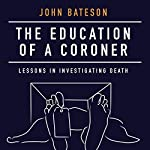 The Education of a Coroner: Lessons in Investigating Death | John Bateson