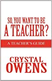 So, You Want to Be a Teacher?, Crystal Owens, 1462629881