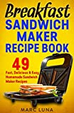 Breakfast Sandwich Maker Recipes: 49 Fast, Delicious and Easy Homemade Sandwich Maker