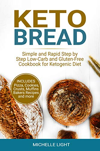 Keto Bread: Simple and Rapid Step by Step Low-Carb and Gluten-Free Cookbook for Ketogenic Diet (Includes Pizza, Cookies, Crusts, Muffins Bakers Recipes and more)