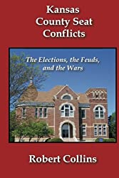 Kansas County Seat Conflicts: The Elections, the Feuds, and the Wars