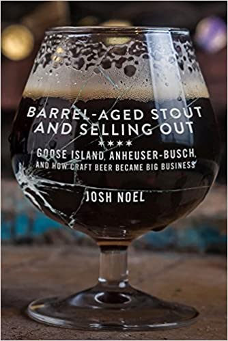 Barrel-Aged Stout and Selling Out: Goose Island, Anheuser-Busch, and How  Craft Beer Became Big Business: Josh Noel: 9781613737217: Amazon.com: Books