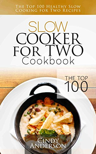 Slow Cooker for Two Cookbook: The Top 100 Healthy Slow Cooking for Two Recipes by Cindy Anderson