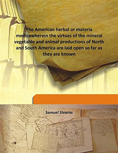 The American herbal or materia medicawherein the virtues of the mineral vegetable and animal productions of North and South America are laid open so far as they are known pdf
