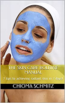 THE SKIN CARE ROUTINE MANUAL: 7 tips to achieving radiant skin in 7 days! by [Schmitz, Chioma]