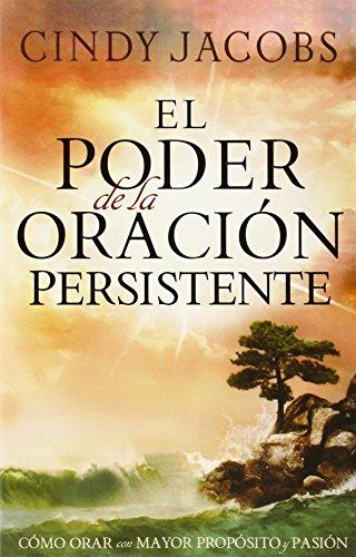 El poder de la oración persistente: Cómo orar con mayor propósito y pasión (Spanish Edition)