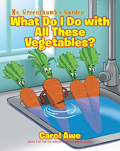 Ms. Greenthumb's Garden: What Do I Do with All These Vegetables?; Book II of the Ms. Greenthumb's Garden series
