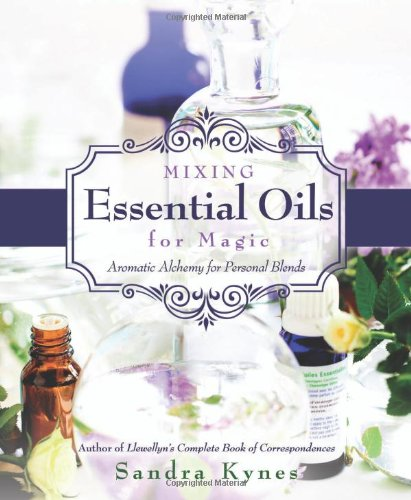 Mixing Essential Oils for Magic: Aromatic Alchemy for Personal Blends (Blend Oil Magickal)