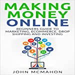 Making Money Online: Beginners Guide to Marketing E-commerce, Drop Shipping | John McMahon