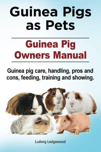 Guinea Pigs as Pets. Guinea Pig Owners Manual. Guinea pig care, handling, pros and cons, feeding, training and showing. ()