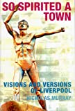 So Spirited a Town: Visions and Versions of Liverpool by Nicholas Murray front cover