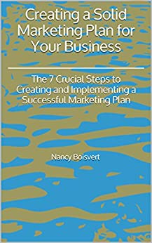 Creating a Solid Marketing Plan for Your Business: The 7 Crucial Steps to Creating and Implementing a Successful Marketing Plan by [Boisvert, Nancy]