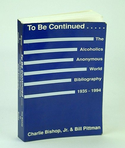 Book cover from To Be Continued ...: The Alcoholics Anonymous World Bibliography, 1935-1994by Charles Bishop Jr.