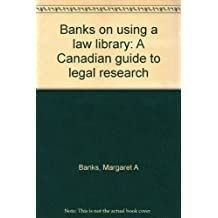 Banks on using a law library: A Canadian guide to legal research, sixth edition