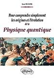 Pour Comprendre Simplement les Origines et l'Évolution de la Physique Quantique