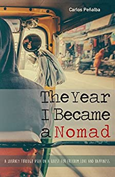 The Year I Became a Nomad: A Journey through Asia on a Quest for Freedom, Love and Happiness by [Peñalba, Carlos]