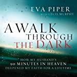 A Walk Through The Dark: How My Husband's 90 Minutes in Heaven Deepened My Faith for a Lifetime | Eva Piper