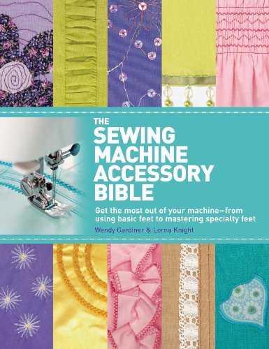 Sewing Manual - The Sewing Machine Accessory Bible: Get the Most Out of Your Machine---From Using Basic Feet to Mastering Specialty Feet