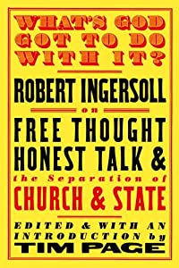 What's God Got to Do with It?: Robert Ingersoll on Free Thought, Honest Talk and the Separation of Church and State by Steerforth