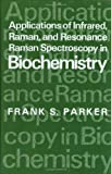 Applications of Infrared, Raman, and Resonance Raman Spectroscopy in Biochemistry, Frank S. Parker, 0306412063