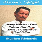 Harry's Fight: Harry Marsden - From Catholic Care Home Abuse to Gangster to Good Fellow   Stephen Richards