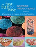 Fast, Fun & Easy Incredible Thread-A-Bowls: 2 Techniques-5 Projects-Unlimited Possibilities
