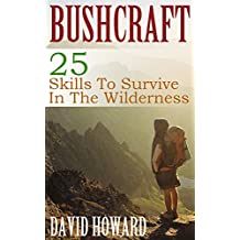 Bushcraft: 25 Skills To Survive In The Wilderness: (Bushcraft Basics, How to Survive in the Wilderness)