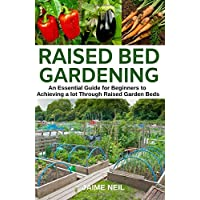 Raised Bed Gardening: An Essential Guide for Beginners to Achieving a Lot Through Raised Garden Beds - Growing Food and Herbs in Less Space, Home Gardening