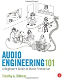Audio Engineering 101: A Beginner's Guide to Music Production (Beginners Guide)