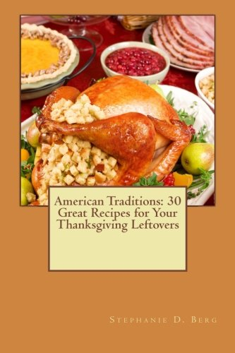 American Traditions: 30 Great Recipes for Your Thanksgiving Leftovers (Volume 3) by Stephanie D Berg
