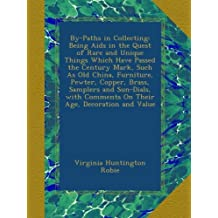 By-Paths in Collecting: Being Aids in the Quest of Rare and Unique Things Which Have Passed the Century Mark, Such As Old China, Furniture, Pewter, Copper, Brass, Samplers and Sun-Dials, with Comments On Their Age, Decoration and Value