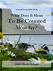 What Does it Mean To Be Counted Worthy?: A Small Group Bible Study